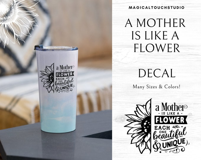 A Mother is Like a Flower Each One Beautiful & Unique Vinyl Decal Yeti Tumbler Car Window Decal