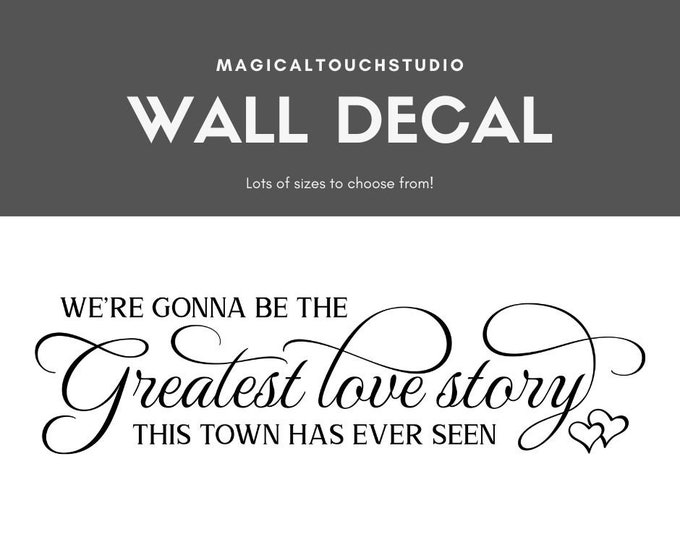 We're Gonna Be The Greatest Love Story This Town Has Ever Seen Removable Wall Decal