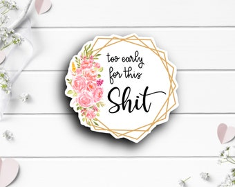 Adult Humor Stickers, Too Early For This Shit, Gift for Best Friend, Vinyl Die Cut Sticker, Mature Content, Weather Resistant Sticker