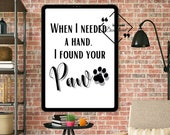Funny Dog Quote When I Needed A Hand, I Found Your Paw Typography printable Wall Art For Your Home Or Office Décor, Download Yours Today! ↓↓
