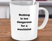 Machinist Coffee Mug, Best Machinist Ever Mug, Mechanist Mug Gifts, Machinist Appreciation Mug, Nothing is too Dangerous for Mechanist Mug