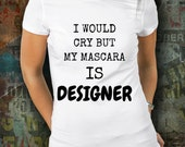 I would cry but my mascara t-shirt