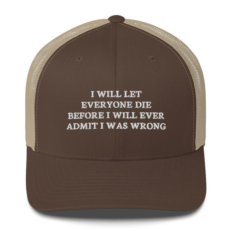 I Will Let everyone die before I will ever admit I was wrong Hat Trucker Cap