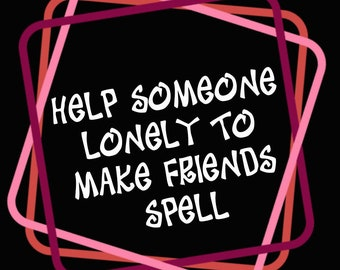 Help A Lonely Person Make A Close Friend Friendship Help Him/Her Get More Friends Rid Loneliness Accept A Friend Add Spell Casting BOS DIY