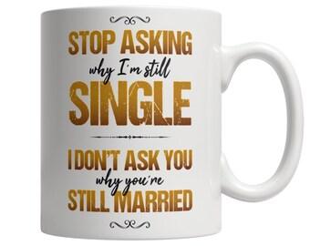 Gift for a Single Women, Coffee Mug for a Single Man, Sarcastic and Funny Message Coffee Mug , Stop Asking Why, I'm Still Single  White Mug