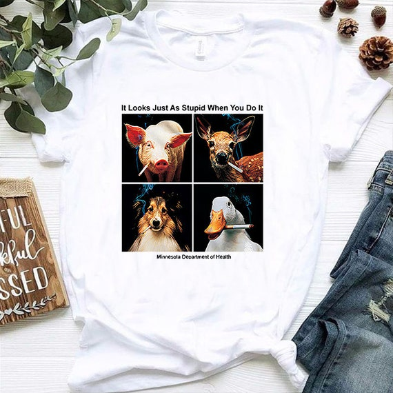 It Looks Just As Stupid When You Do It T-Shirt Trend Animals Anti-Smoking Shirt
