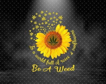 Weed Girl,Sublimated PrintingINSTANT DOWNLOAD PNG Printable  Digital Print Design In The World Full Of Roses And Sunflower Be A Weed Png