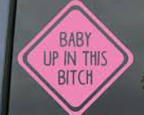Baby Up In This Bitch Baby On Board Decal for your car truck suv van window or bumper newborn in car