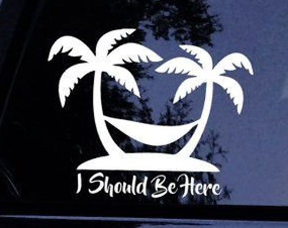 I Should Be Here Decal Sticker For Your Car Truck SUV Van RV Hawaii Palm Trees Beach Sand Hammock Island Family Vacation