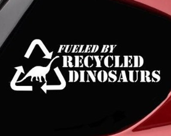 Fueled By Recycled Dinosaurs Funny Decal Sticker for your car truck vehicle window