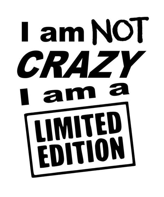 I Am Not Crazy I Am A Limited Edition Decal Sticker for your car truck wall phone
