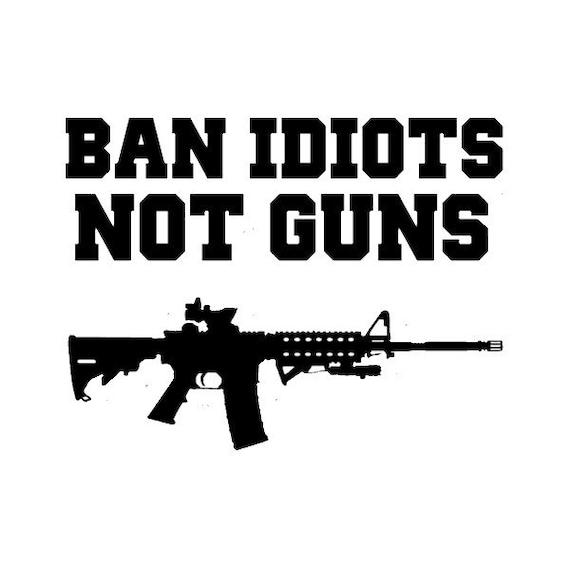 Ban Idiots Not Guns Decal Sticker For Your Car Truck SUV Van Phone Wall Fuck Gun Control
