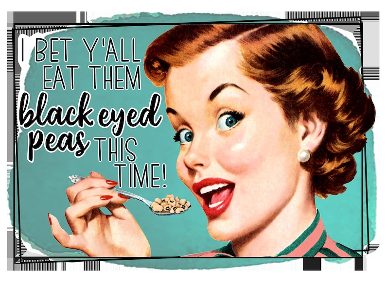 I/'ll Bet You Eat The Black Eyed Peas This Time Ready to Print Dye Sublimation Transfer