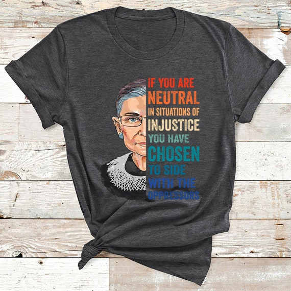 Vintage Ruth Bader Ginsburg RBG If You Are neutral In Situations Of Injustice Shirt | Women's Rights | Feminist | Feminism H2