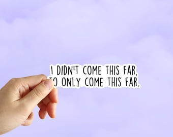 I Didn't Come This Far To Only Come This Far Sticker, Keep Going Sticker, Water Bottle Stickers, Laptop Stickers, Laptop Decals