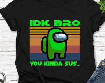 gender neutral custom,#238 Among US tee idk bro U Acting Kinda Sus Graphic Tee Shirt gamer shirt unisex choose your color gaming tee