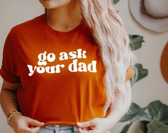 Go ask your dad Shirt for Mom for Mother's Day, Funny Mom T Shirt for Women,  Mom Tshirt for Mothers Day Gift,  Funny Mom Gift for Birthday