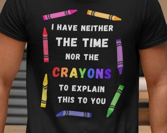 I Have Neither the Time Nor the Crayons to Explain This to You Unisex T-Shirt - funny shirt for work/home, gift for engineers/tech support