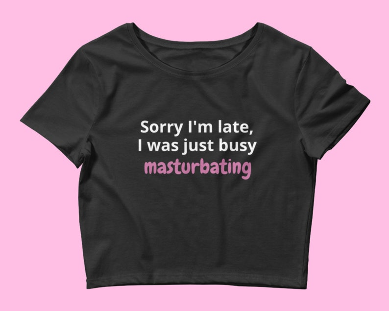 Kinky Clothing Tee Shirt Gift I Was Just Busy Masturbating Crop Top Sorry I/'m Late