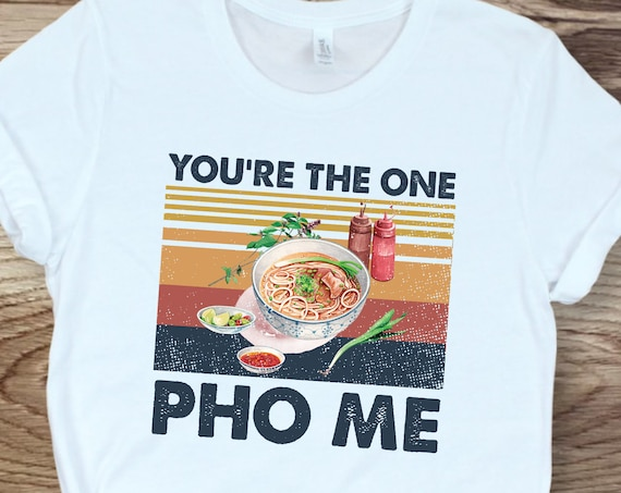You Are the One Pho Me for Pho Lovers T-Shirt