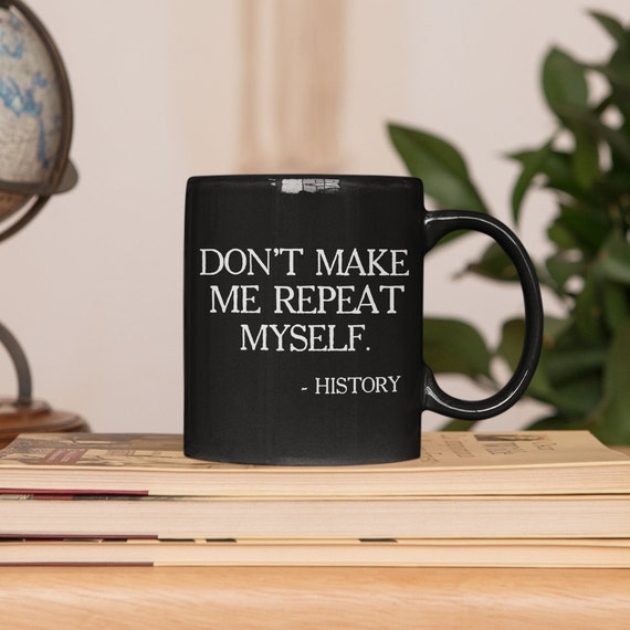 Don't Make Me Repeat Myself History Mug