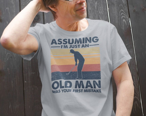 Assuming I'm Just an Old Man Was Your First Mistake Golfing T-Shirt