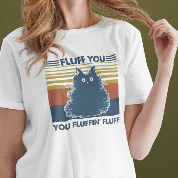 Fluff You, You Fluffin Fluff T-Shirt