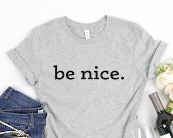 be nice T-Shirt, Be Nice Shirt, Inspirational Shirt, Be Kind Tee, T-Shirt for Nice People, Unisex Shirts