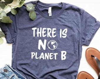There is No Planet B Shirt, Climate Change Is Real Shirt, Environment Shirt, Activist Tshirts, Mother Earth Shirt, Save Earth Tshirt