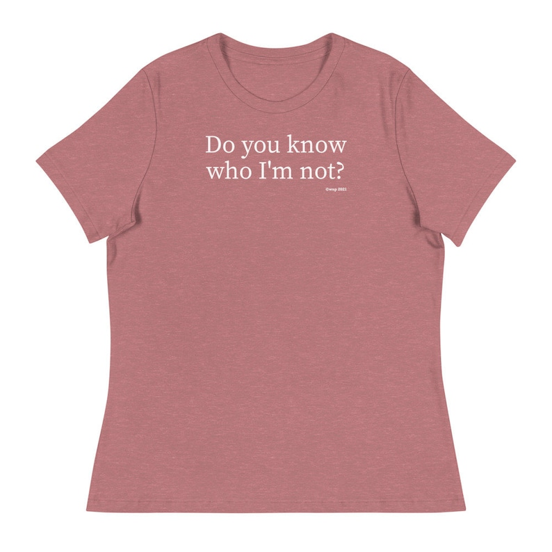 Funny T-Shirt Christmas Gift Birthday Gift Holiday Gift Women/'s Relaxed T-Shirt Do you know who I\u2019m not?
