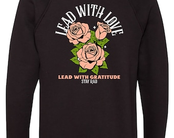 Lead With Love, Lead With Gratitude, Stay Rad , Unisex Tee, Sweatshirt, Women's Tee