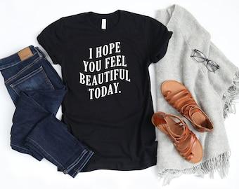 I Hope You Feel Beautiful Today, Unisex T-Shirt, Women's T-Shirt or Muscle Tank
