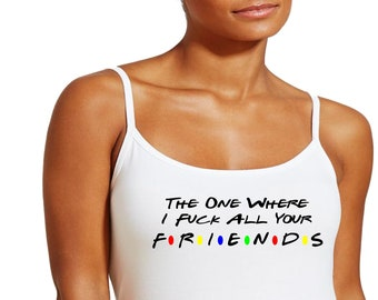 The One Where I Fuck All Your Friends T-Shirt, Tanktop, Cami or Apron BDSM Hotwife Submissive Fetish Cuckold Stag & Doe Swingers Plus Size