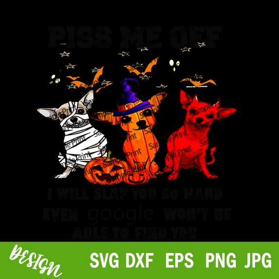 Piss Me Off I Will Slap You So Hard Even Google Won't Be Able To Find You SVG, Halloween PNG, Dog Lover SVG, Funny Chihuahua Dog Png, Dxf