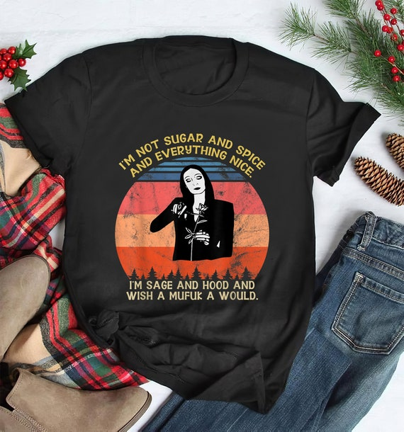 Im Not Sugar And Spice And Everything Nice ,Im Sage Gift TShirt, I'm Sage And Hood And Wish A Mufuka Would, Morticia addams , Addams family