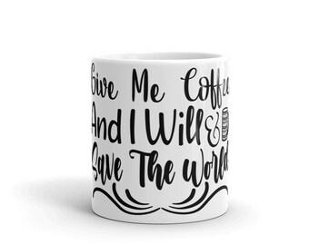 Give Me Coffee And I Will Save The World Mug