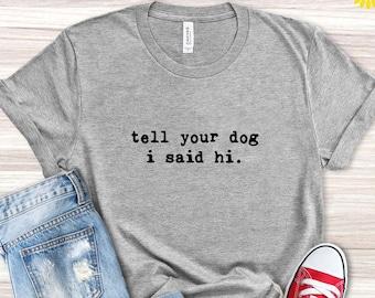 Tell Your Dog I Said Hi Shirt, Dog Lover Shirt, Pet Lover Shirt, Dog Dad Shirt, Funny Dog T-Shirt, Gifts for Dog Lovers, Dog Lover Gift