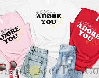 Just Let Me Adore You Shirt, Best Friend Gift, Cute Gift, Motivational Shirt, Love Shirt, Happy Shirt, Adore You Shirt, Gift for Boy Friend