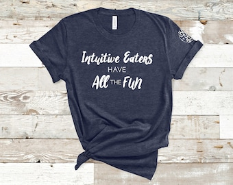 Non-diet shirt, Intuitive Eaters Have All the Fun shirt, Gift for her, Unisex shirt, Anti-diet shirt, Intuitive Eating shirt.