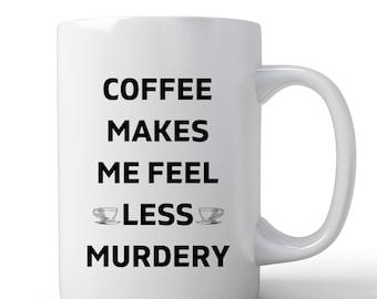 Funny Mug   Coffee Mug   Coffee Makes Me Feel Less Murdery