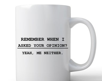 Funny Mug   Coffee Mug   Remember When I Asked Your Opinion