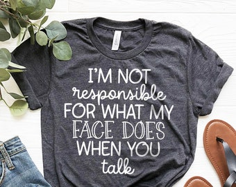 I'm Not Responsible For What My Face Does When You Talk T-Shirt, Responsible Quote Shirt,Sarcastic Tee,Smartass Shirt,Funny Sarcasm Shirt