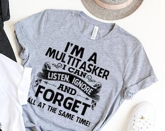 Sarcastic T-Shirt, Sarcasm Shirt, Attitude Shirt, Dark Humor Shirt, I'm A Multitasker I Can Listen Ignore And Forget, Funny Saying Shirt