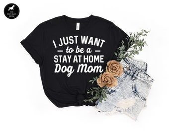I Just Want to Be a Stay at Home Dog Mom Tee Gift For Dog Lover, Fur Mama Cute Dog Shirt, Funny Dog Mom Gift For Her