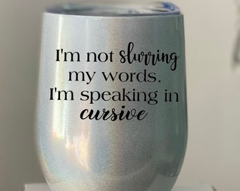 I'm not slurring, I'm speaking in cursive - Stainless double walled wine tumbler with sippy lid