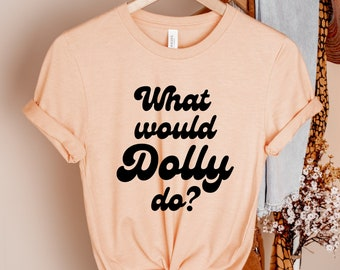 Dolly Shirt What Would Dolly Do T Shirt What Would Dolly Do T-Shirt Dolly Shirts