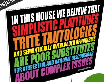 Yard Sign (BOLD): In this house we believe that simplistic platitudes trite tautologies...