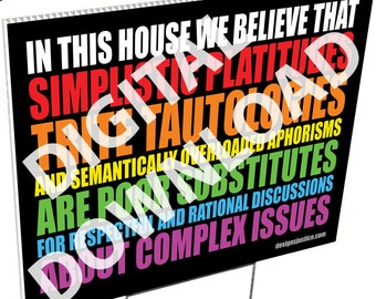 Yard Sign (BOLD) - digital download: In this house we believe that simplistic platitudes trite tautologies...
