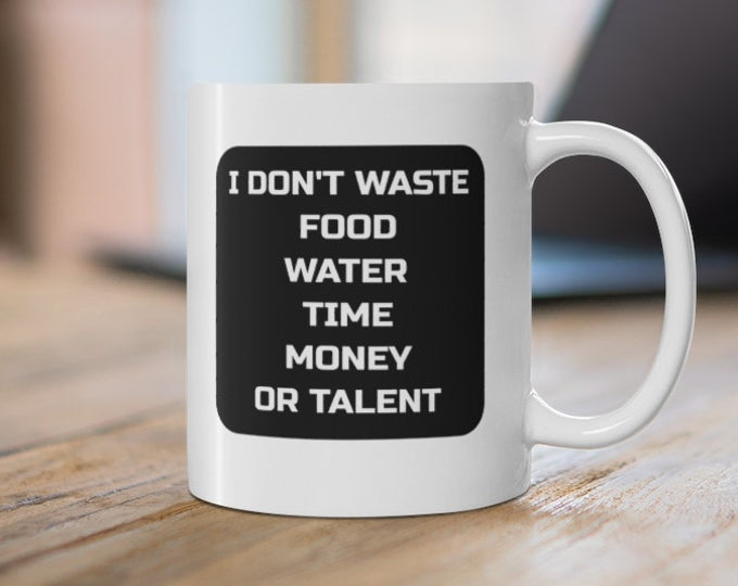 I don't waste food water time money or talent - INSPIRATIONAL QUOTE - White Ceramic Mug - 11oz