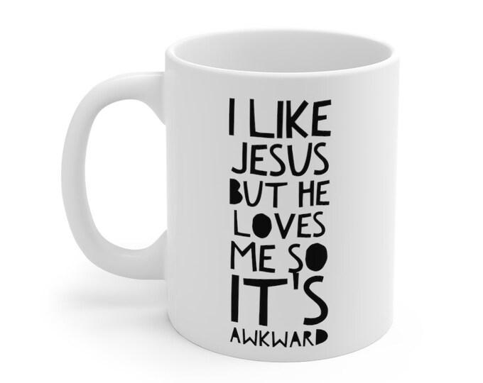 I like Jesus but he loves me so it's awkward -  Funny Mug  11oz